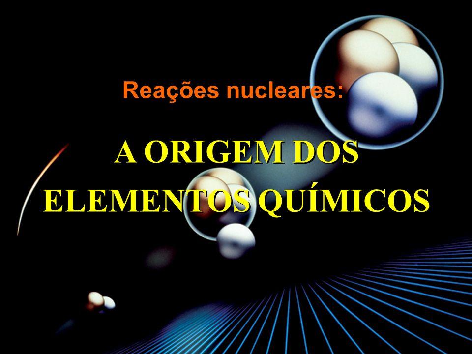 Reações nucleares: A ORIGEM DOS ELEMENTOS QUÍMICOS