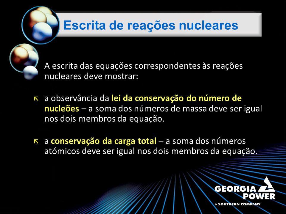 A escrita das equações correspondentes às reações nucleares deve mostrar: lei da conservação do número de nucleões ã a observância da lei da conservação do número de nucleões – a soma dos números de massa deve ser igual nos dois membros da equação.