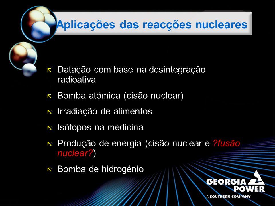 ã Datação com base na desintegração radioativa ã Bomba atómica (cisão nuclear) ã Irradiação de alimentos ã Isótopos na medicina ã Produção de energia (cisão nuclear e ?fusão nuclear?) ã Bomba de hidrogénio Aplicações das reacções nucleares