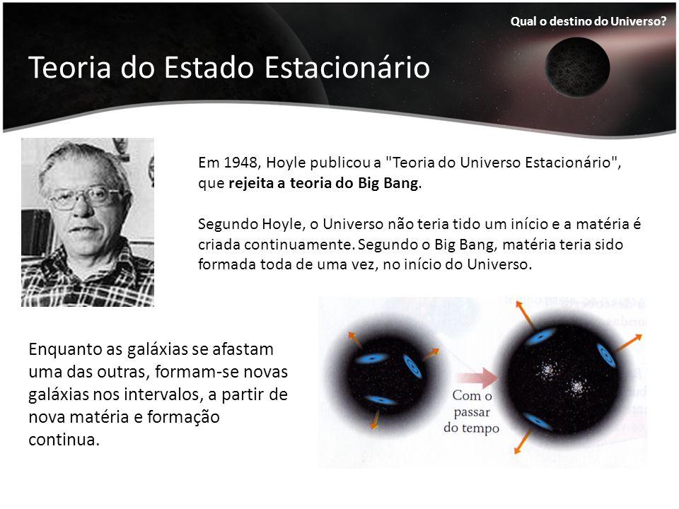 Teoria do Estado Estacionário Qual o destino do Universo? Enquanto as galáxias se afastam uma das outras, formam-se novas galáxias nos intervalos, a p