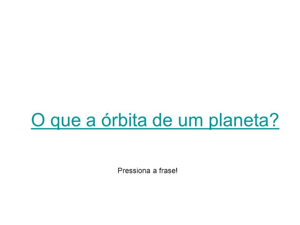 O que a órbita de um planeta? Pressiona a frase!