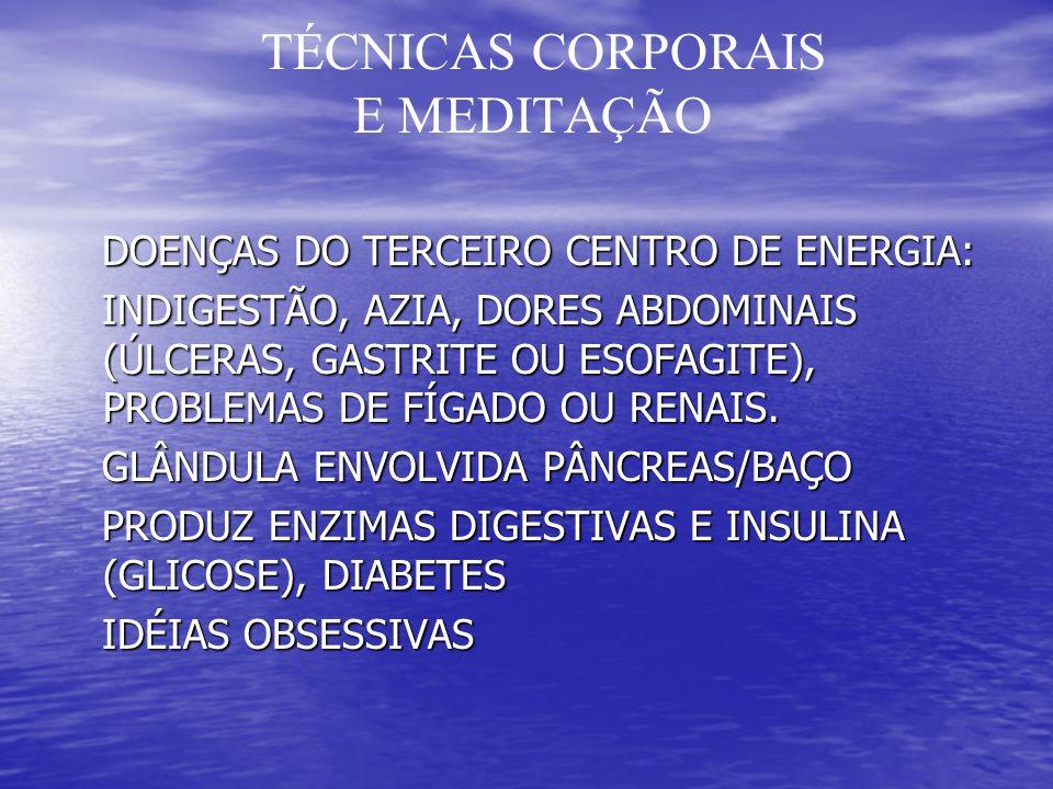 TÉCNICAS CORPORAIS E MEDITAÇÃO DOENÇAS DO TERCEIRO CENTRO DE ENERGIA: DOENÇAS DO TERCEIRO CENTRO DE ENERGIA: INDIGESTÃO, AZIA, DORES ABDOMINAIS (ÚLCERAS, GASTRITE OU ESOFAGITE), PROBLEMAS DE FÍGADO OU RENAIS.