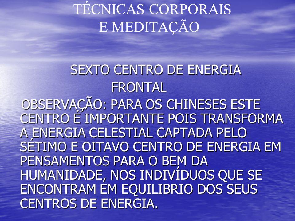 TÉCNICAS CORPORAIS E MEDITAÇÃO SEXTO CENTRO DE ENERGIA SEXTO CENTRO DE ENERGIA FRONTAL FRONTAL OBSERVAÇÃO: PARA OS CHINESES ESTE CENTRO É IMPORTANTE POIS TRANSFORMA A ENERGIA CELESTIAL CAPTADA PELO SÉTIMO E OITAVO CENTRO DE ENERGIA EM PENSAMENTOS PARA O BEM DA HUMANIDADE, NOS INDIVÍDUOS QUE SE ENCONTRAM EM EQUILIBRIO DOS SEUS CENTROS DE ENERGIA.