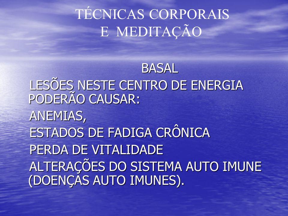TÉCNICAS CORPORAIS E MEDITAÇÃO BASAL BASAL LESÕES NESTE CENTRO DE ENERGIA PODERÃO CAUSAR: LESÕES NESTE CENTRO DE ENERGIA PODERÃO CAUSAR: ANEMIAS, ANEMIAS, ESTADOS DE FADIGA CRÔNICA ESTADOS DE FADIGA CRÔNICA PERDA DE VITALIDADE PERDA DE VITALIDADE ALTERAÇÕES DO SISTEMA AUTO IMUNE (DOENÇAS AUTO IMUNES).