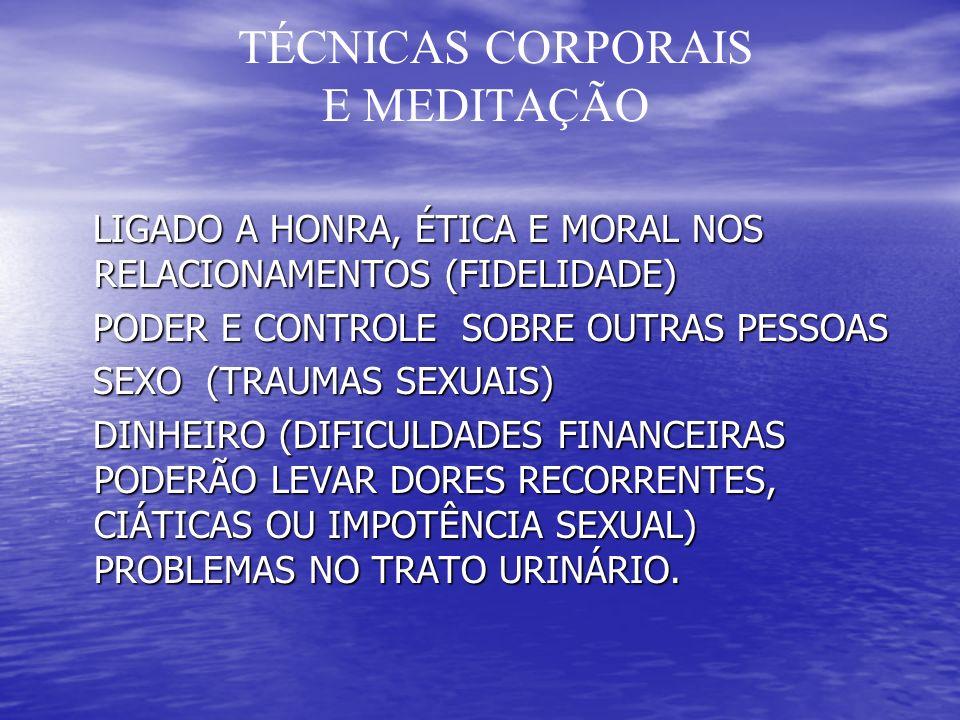 TÉCNICAS CORPORAIS E MEDITAÇÃO LIGADO A HONRA, ÉTICA E MORAL NOS RELACIONAMENTOS (FIDELIDADE) LIGADO A HONRA, ÉTICA E MORAL NOS RELACIONAMENTOS (FIDELIDADE) PODER E CONTROLE SOBRE OUTRAS PESSOAS PODER E CONTROLE SOBRE OUTRAS PESSOAS SEXO (TRAUMAS SEXUAIS) SEXO (TRAUMAS SEXUAIS) DINHEIRO (DIFICULDADES FINANCEIRAS PODERÃO LEVAR DORES RECORRENTES, CIÁTICAS OU IMPOTÊNCIA SEXUAL) PROBLEMAS NO TRATO URINÁRIO.