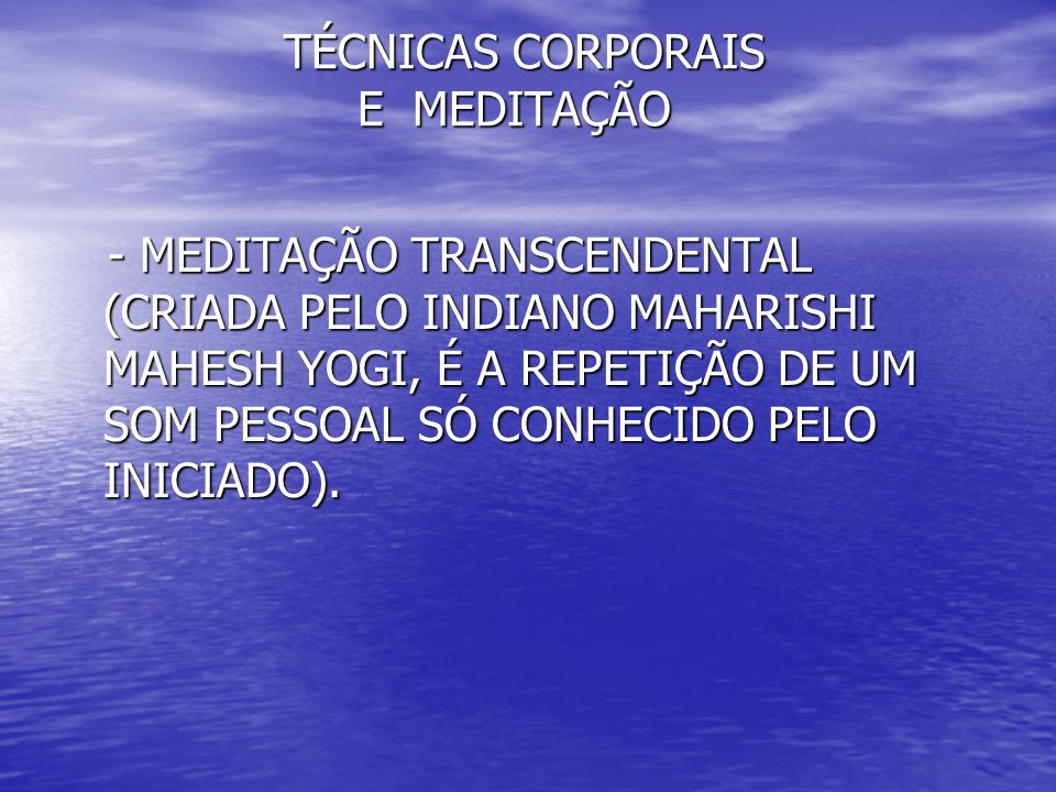 TÉCNICAS CORPORAIS E MEDITAÇÃO TÉCNICAS CORPORAIS E MEDITAÇÃO - MEDITAÇÃO TRANSCENDENTAL (CRIADA PELO INDIANO MAHARISHI MAHESH YOGI, É A REPETIÇÃO DE