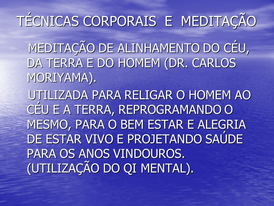 TÉCNICAS CORPORAIS E MEDITAÇÃO MEDITAÇÃO DE ALINHAMENTO DO CÉU, DA TERRA E DO HOMEM (DR. CARLOS MORIYAMA). MEDITAÇÃO DE ALINHAMENTO DO CÉU, DA TERRA E