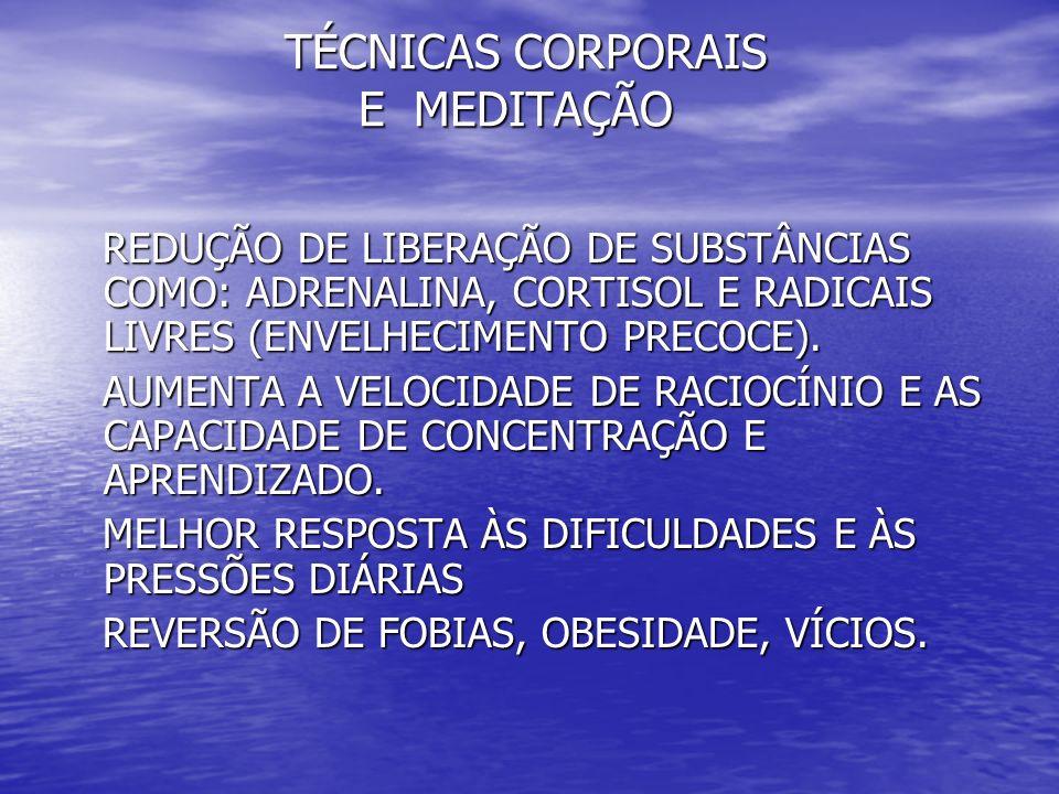 TÉCNICAS CORPORAIS E MEDITAÇÃO TÉCNICAS CORPORAIS E MEDITAÇÃO REDUÇÃO DE LIBERAÇÃO DE SUBSTÂNCIAS COMO: ADRENALINA, CORTISOL E RADICAIS LIVRES (ENVELH