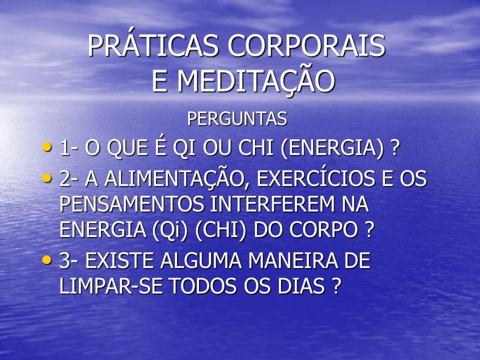 PRÁTICAS CORPORAIS E MEDITAÇÃO PRÁTICAS CORPORAIS E MEDITAÇÃO PERGUNTAS PERGUNTAS 1- O QUE É QI OU CHI (ENERGIA) ? 1- O QUE É QI OU CHI (ENERGIA) ? 2-