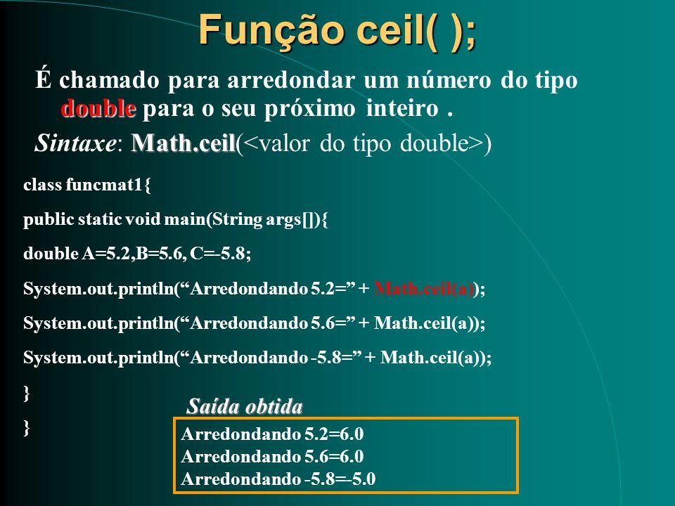 Função ceil( ); double É chamado para arredondar um número do tipo double para o seu próximo inteiro. Math.ceil Sintaxe: Math.ceil( ) class funcmat1{