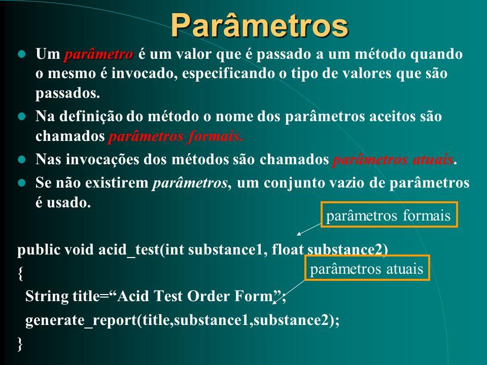 Parâmetros parâmetro Um parâmetro é um valor que é passado a um método quando o mesmo é invocado, especificando o tipo de valores que são passados. Na