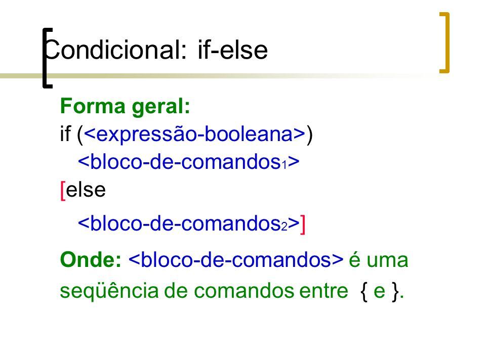 Condicional: if-else Forma geral: if ( ) [else ] Onde: é uma seqüência de comandos entre { e }.