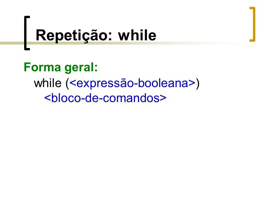 Repetição: while Forma geral: while ( )