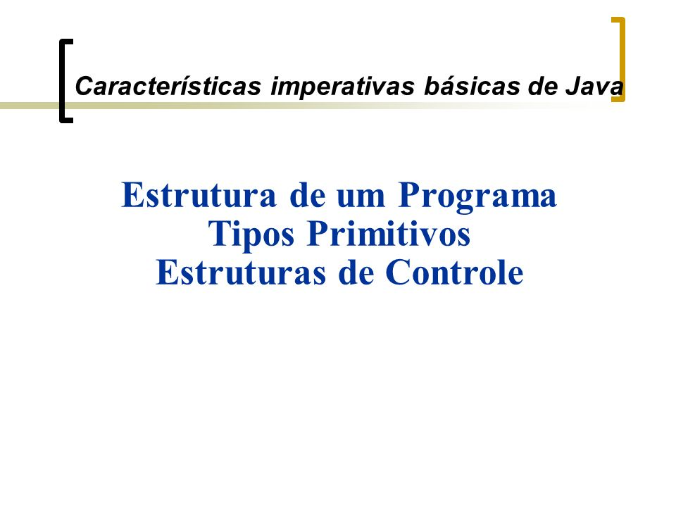 Características imperativas básicas de Java Estrutura de um Programa Tipos Primitivos Estruturas de Controle