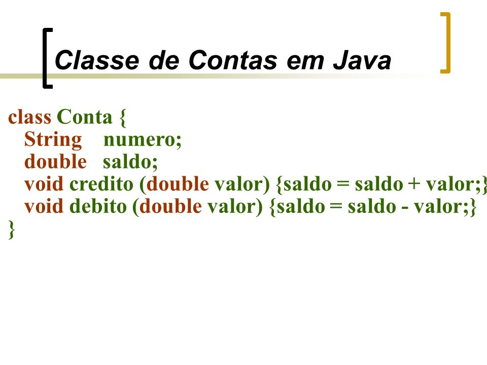 Classe de Contas em Java class Conta { String numero; double saldo; void credito (double valor) {saldo = saldo + valor;} void debito (double valor) {saldo = saldo - valor;} }