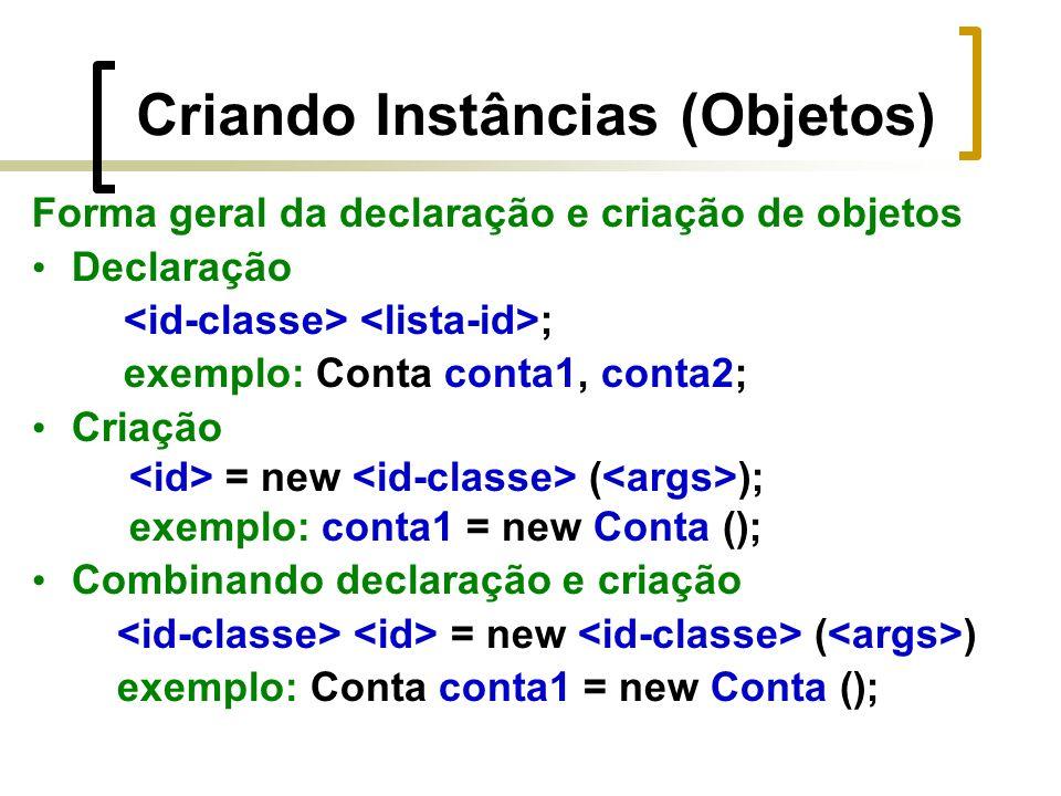 Criando Instâncias (Objetos) Forma geral da declaração e criação de objetos Declaração ; exemplo: Conta conta1, conta2; Criação = new ( ); exemplo: conta1 = new Conta (); Combinando declaração e criação = new ( ) exemplo: Conta conta1 = new Conta ();