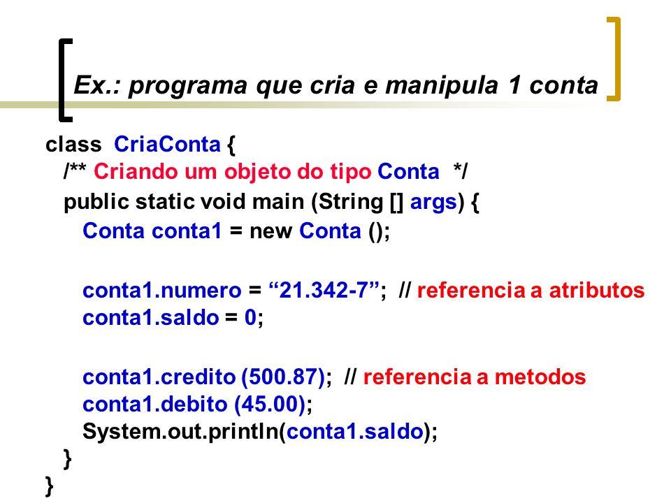 Ex.: programa que cria e manipula 1 conta class CriaConta { /** Criando um objeto do tipo Conta */ public static void main (String [] args) { Conta conta1 = new Conta (); conta1.numero = 21.342-7; // referencia a atributos conta1.saldo = 0; conta1.credito (500.87); // referencia a metodos conta1.debito (45.00); System.out.println(conta1.saldo); }