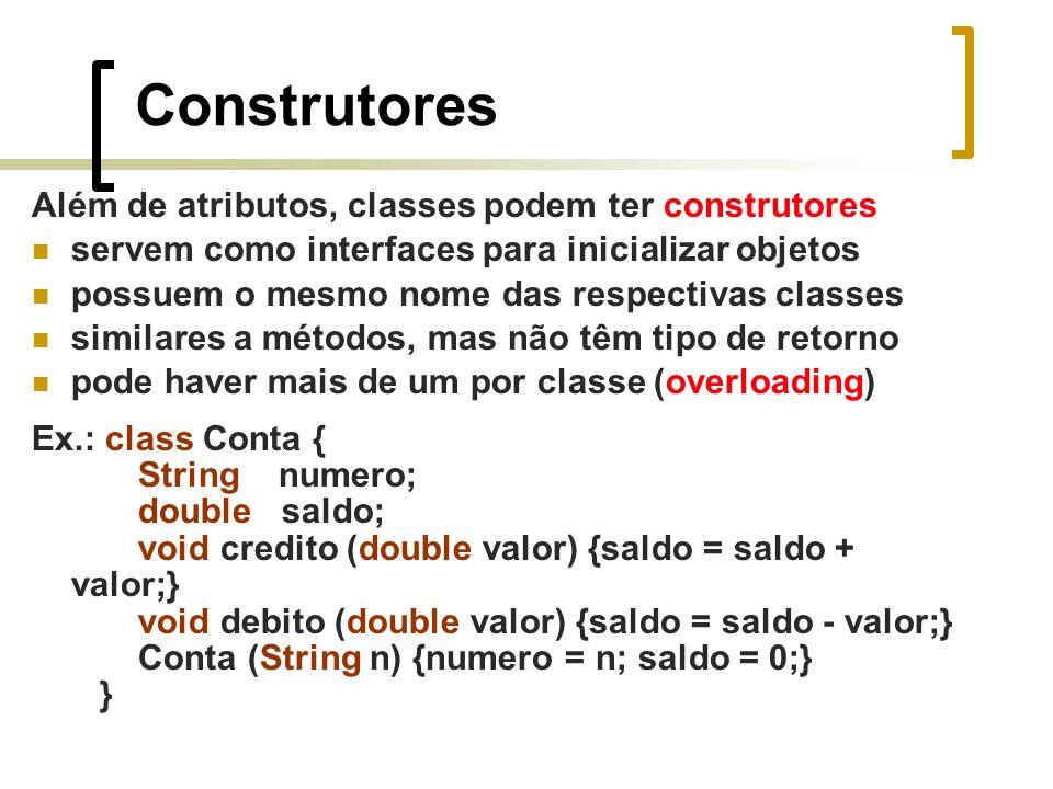Construtores Além de atributos, classes podem ter construtores servem como interfaces para inicializar objetos possuem o mesmo nome das respectivas classes similares a métodos, mas não têm tipo de retorno pode haver mais de um por classe (overloading) Ex.: class Conta { String numero; double saldo; void credito (double valor) {saldo = saldo + valor;} void debito (double valor) {saldo = saldo - valor;} Conta (String n) {numero = n; saldo = 0;} }