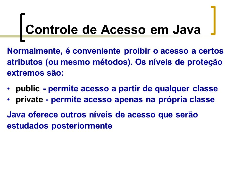 Controle de Acesso em Java Normalmente, é conveniente proibir o acesso a certos atributos (ou mesmo métodos).