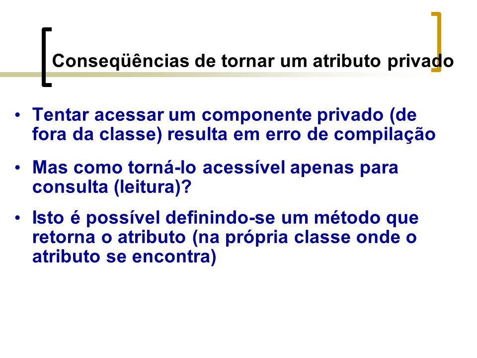 Conseqüências de tornar um atributo privado Tentar acessar um componente privado (de fora da classe) resulta em erro de compilação Mas como torná-lo acessível apenas para consulta (leitura).