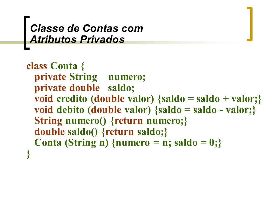 Classe de Contas com Atributos Privados class Conta { private String numero; private double saldo; void credito (double valor) {saldo = saldo + valor;} void debito (double valor) {saldo = saldo - valor;} String numero() {return numero;} double saldo() {return saldo;} Conta (String n) {numero = n; saldo = 0;} }