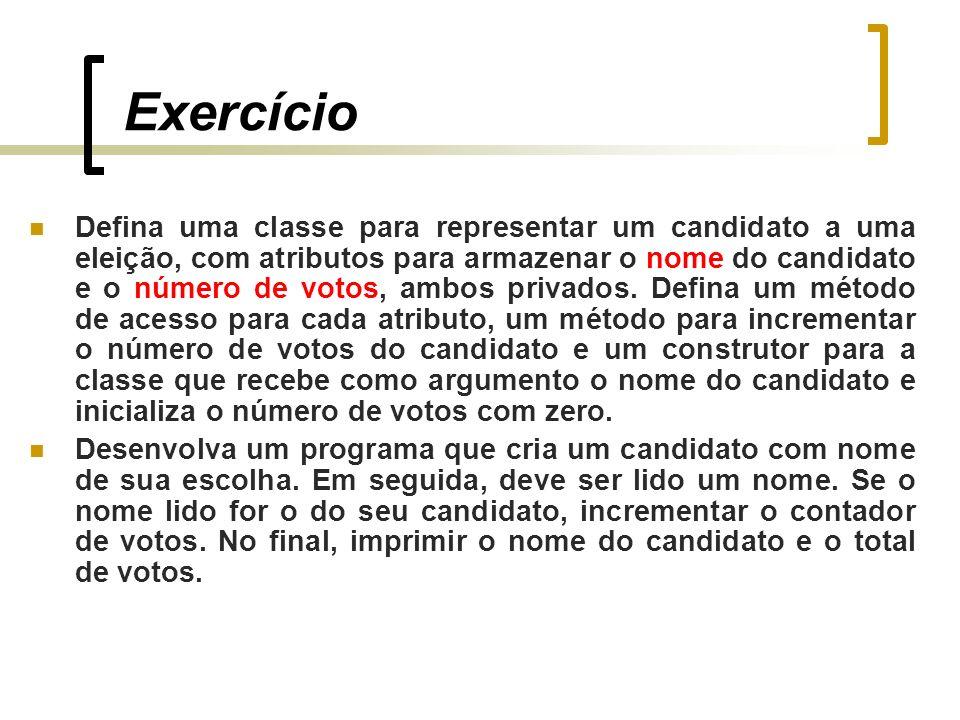Exercício Defina uma classe para representar um candidato a uma eleição, com atributos para armazenar o nome do candidato e o número de votos, ambos privados.