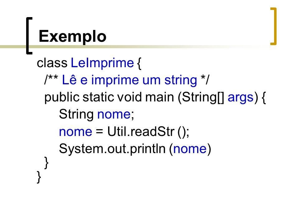 Exemplo class LeImprime { /** Lê e imprime um string */ public static void main (String[] args) { String nome; nome = Util.readStr (); System.out.println (nome) }