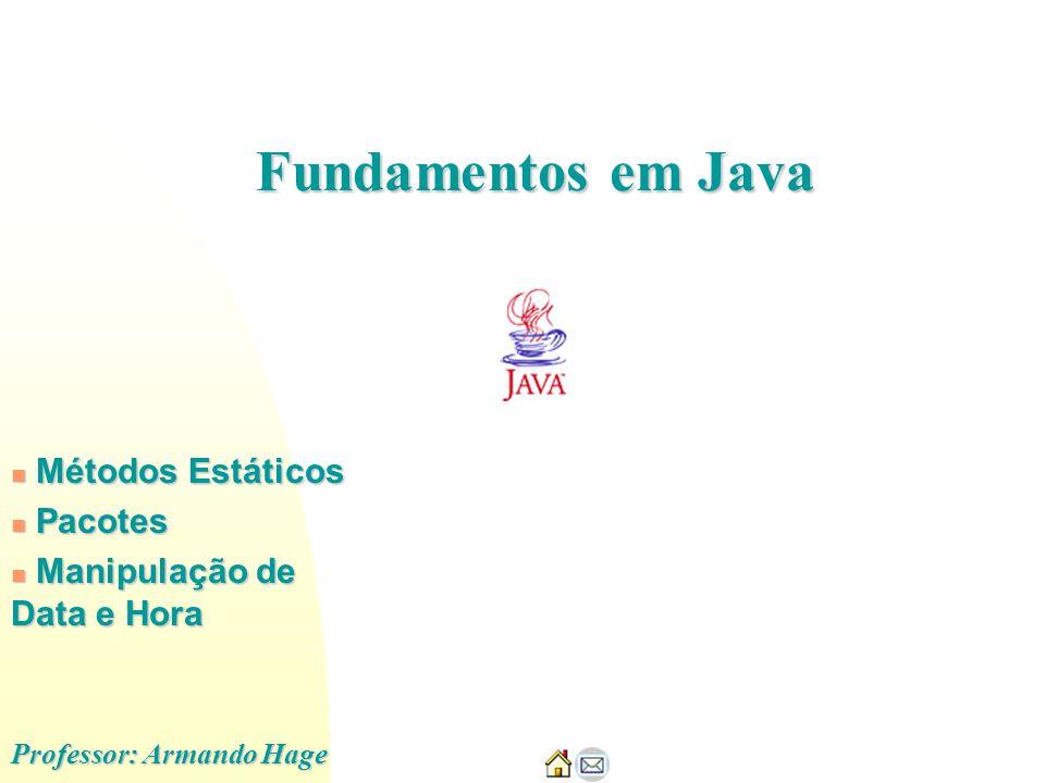 Métodos Estáticos Métodos Estáticos Pacotes Pacotes Manipulação de Data e Hora Manipulação de Data e Hora Professor: Armando Hage Fundamentos em Java