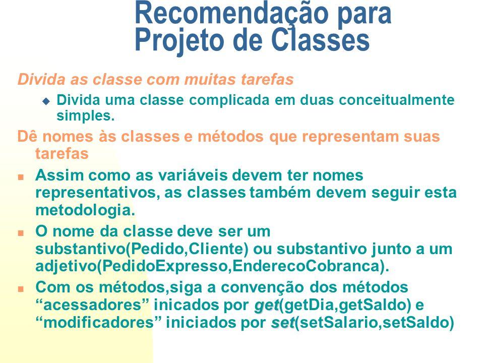 Recomendação para Projeto de Classes Divida as classe com muitas tarefas Divida uma classe complicada em duas conceitualmente simples. Dê nomes às cla