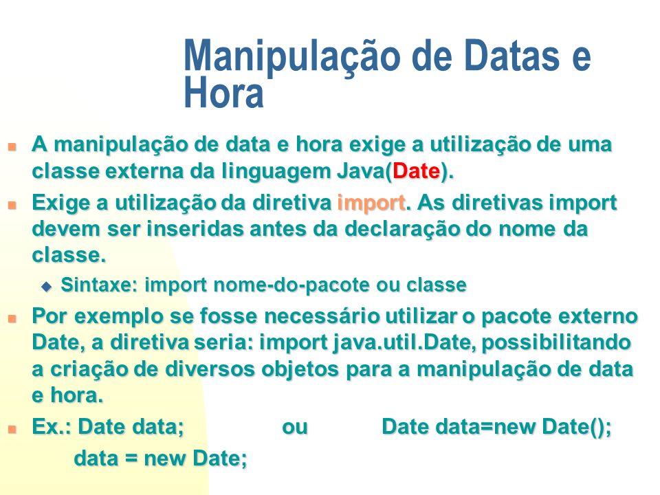 Manipulação de Datas e Hora A manipulação de data e hora exige a utilização de uma classe externa da linguagem Java(Date). A manipulação de data e hor
