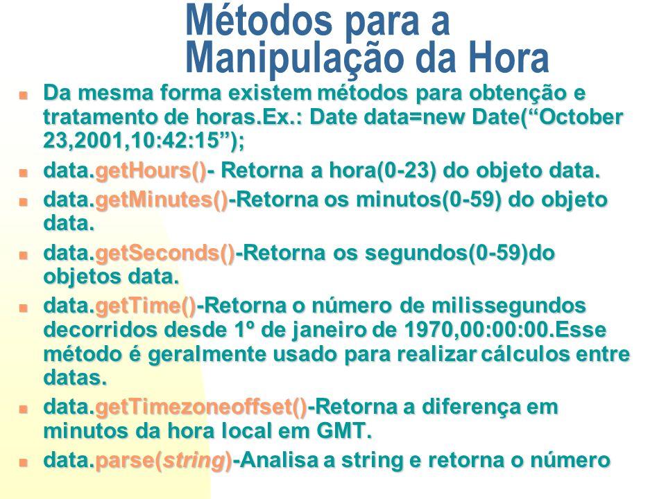 Métodos para a Manipulação da Hora Da mesma forma existem métodos para obtenção e tratamento de horas.Ex.: Date data=new Date(October 23,2001,10:42:15