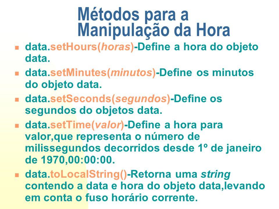 Métodos para a Manipulação da Hora data.setHours(horas)-Define a hora do objeto data. data.setMinutes(minutos)-Define os minutos do objeto data. data.