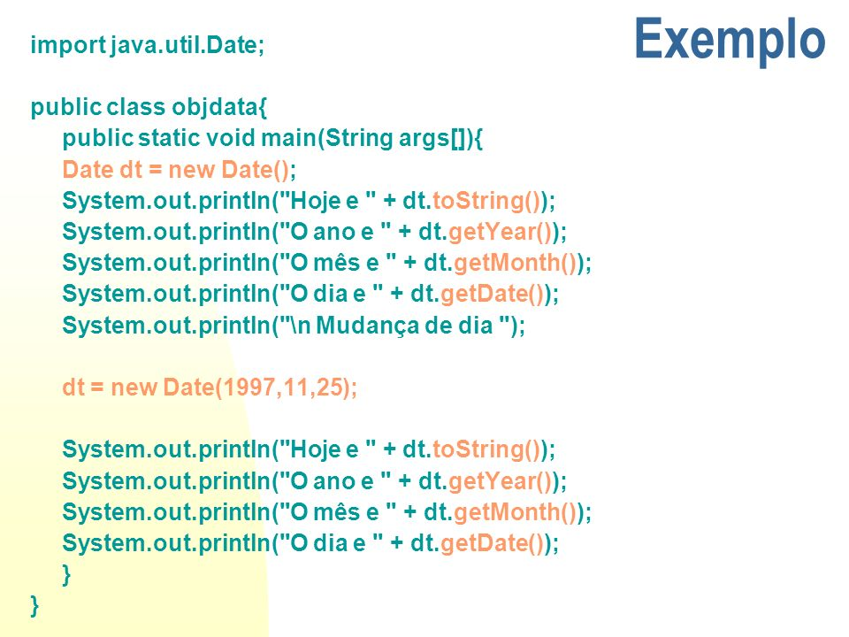Exemplo import java.util.Date; public class objdata{ public static void main(String args[]){ Date dt = new Date(); System.out.println(
