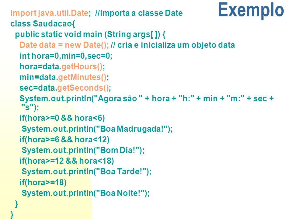 Exemplo import java.util.Date; //importa a classe Date class Saudacao{ public static void main (String args[ ]) { Date data = new Date(); // cria e in