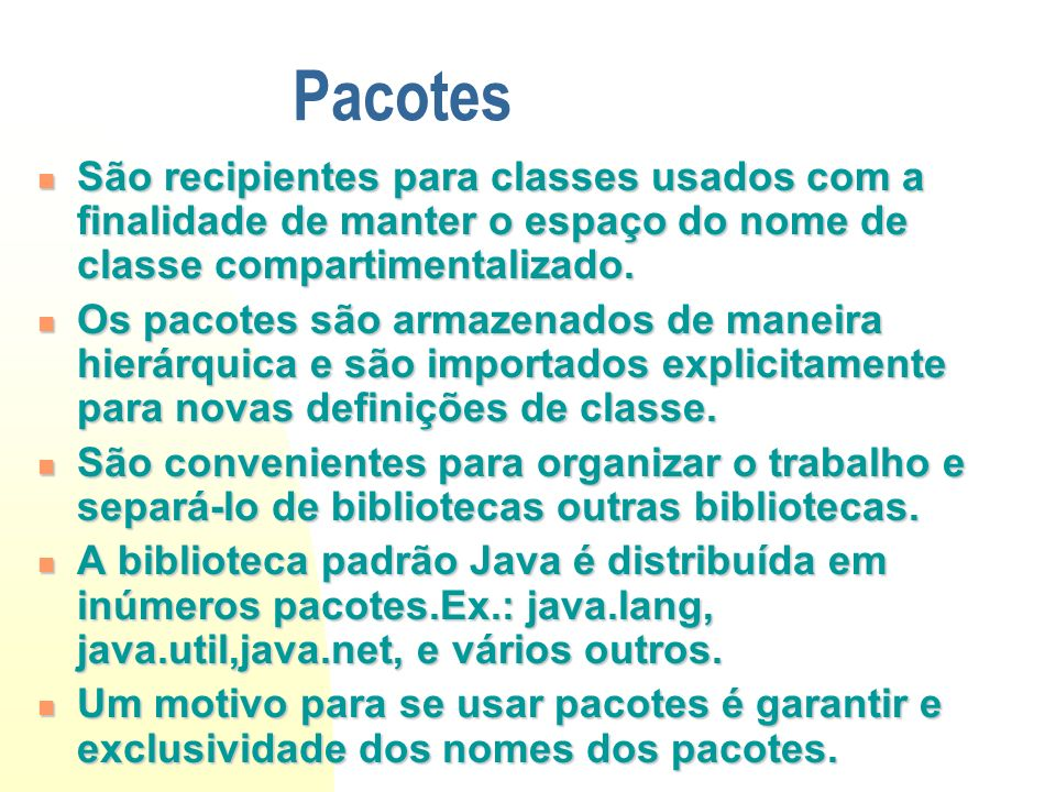 Escopo de um pacote package São visíveis na própria classe e por classes definidas no mesmo pacote.Subclasses de classes em outros pacotes não podem acessar estes recursos.Classes pertencentes ao mesmo pacote colaboram para atingir um objetivo, logo devem conhecer os recursos das outras.