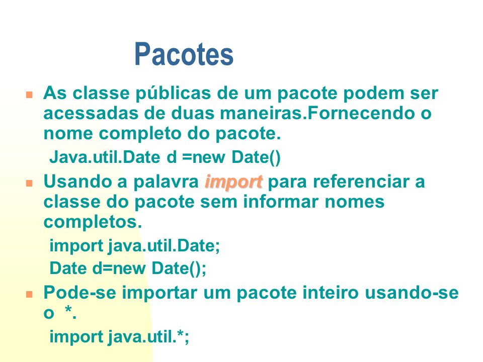 Pacotes As classe públicas de um pacote podem ser acessadas de duas maneiras.Fornecendo o nome completo do pacote. Java.util.Date d =new Date() import