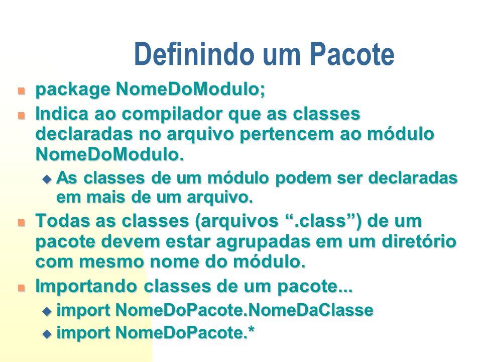 Definindo um Pacote package NomeDoModulo; package NomeDoModulo; Indica ao compilador que as classes declaradas no arquivo pertencem ao módulo NomeDoMo