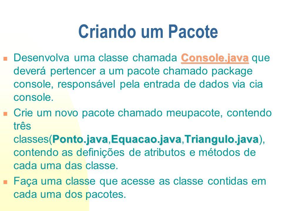 Exemplo package Console;//Definição de um pacote package Console;//Definição de um pacote import java.io.*; import java.io.*; import java.lang.*; import java.lang.*; public final class Console{ public final class Console{ //Le somente valores reais //Le somente valores reais public static double leDouble(){ public static double leDouble(){ try{BufferedReader entra=new BufferedReader(new InputStreamReader(System.in)); try{BufferedReader entra=new BufferedReader(new InputStreamReader(System.in)); String s = entra.readLine(); String s = entra.readLine(); return Double.parseDouble(s); return Double.parseDouble(s); }catch(IOException e){ }catch(IOException e){ System.out.println( Erro na entrada );...