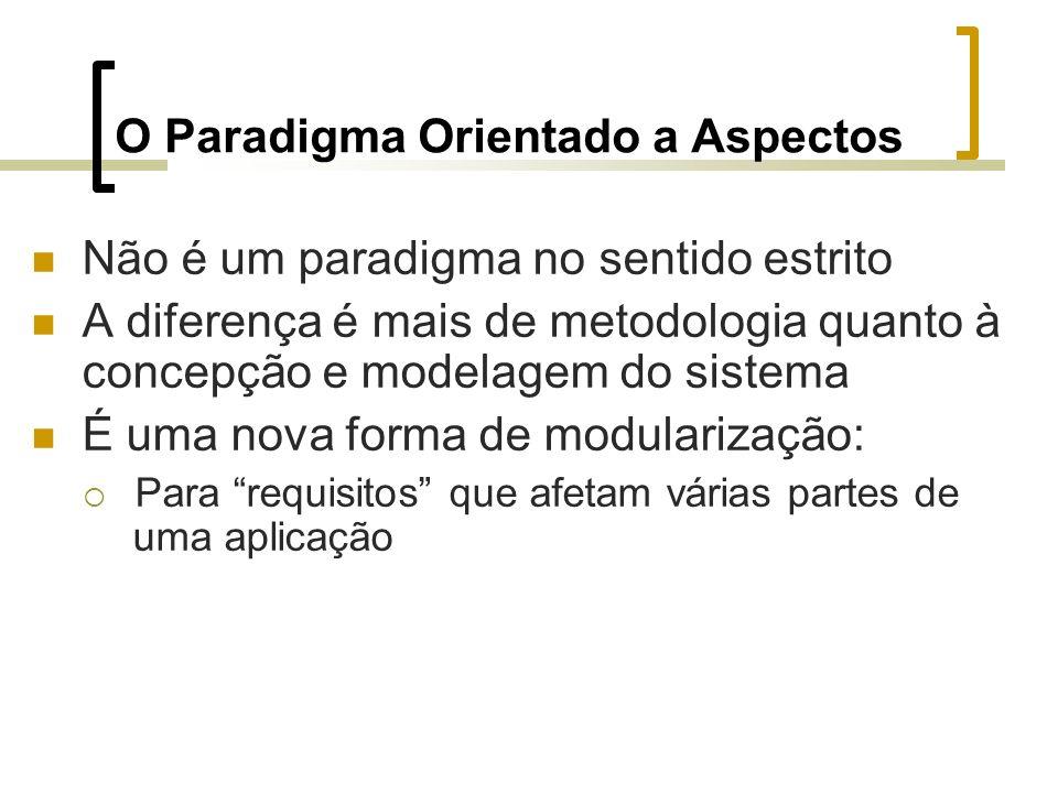 O Paradigma Orientado a Aspectos Não é um paradigma no sentido estrito A diferença é mais de metodologia quanto à concepção e modelagem do sistema É uma nova forma de modularização: Para requisitos que afetam várias partes de uma aplicação