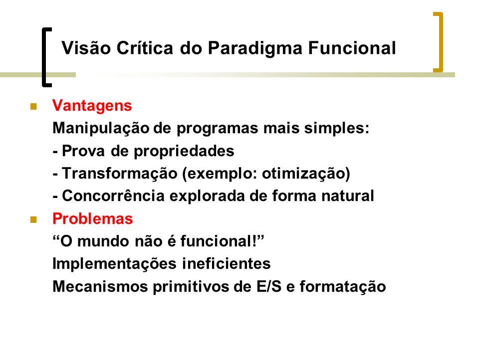 Visão Crítica do Paradigma Funcional Vantagens Manipulação de programas mais simples: - Prova de propriedades - Transformação (exemplo: otimização) - Concorrência explorada de forma natural Problemas O mundo não é funcional.