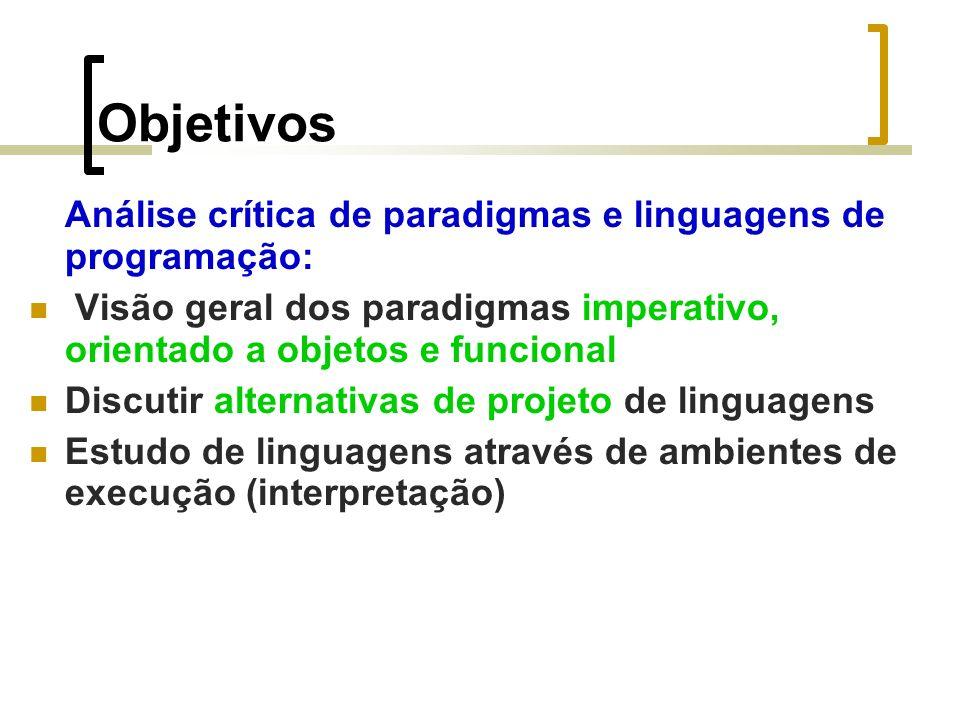 Objetivos Análise crítica de paradigmas e linguagens de programação: Visão geral dos paradigmas imperativo, orientado a objetos e funcional Discutir alternativas de projeto de linguagens Estudo de linguagens através de ambientes de execução (interpretação)