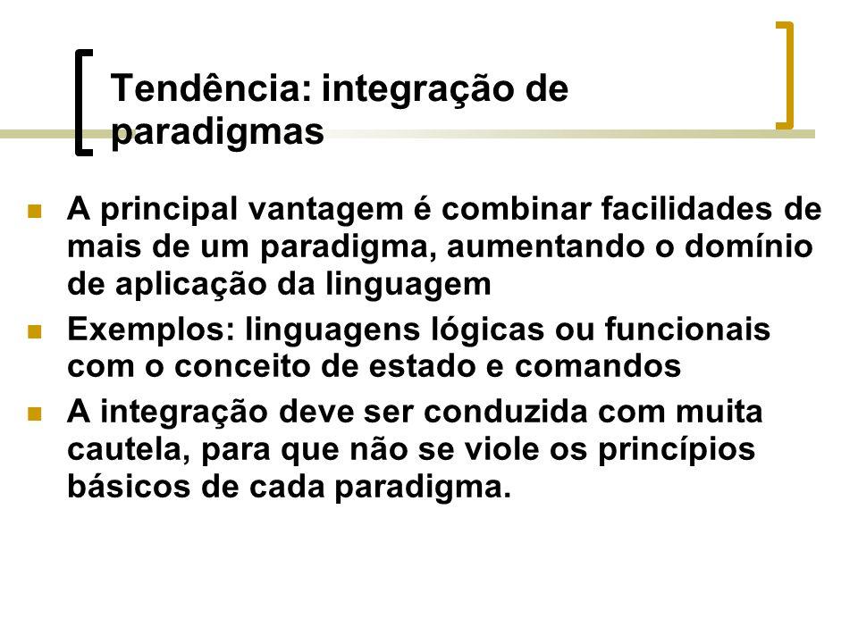 Tendência: integração de paradigmas A principal vantagem é combinar facilidades de mais de um paradigma, aumentando o domínio de aplicação da linguagem Exemplos: linguagens lógicas ou funcionais com o conceito de estado e comandos A integração deve ser conduzida com muita cautela, para que não se viole os princípios básicos de cada paradigma.