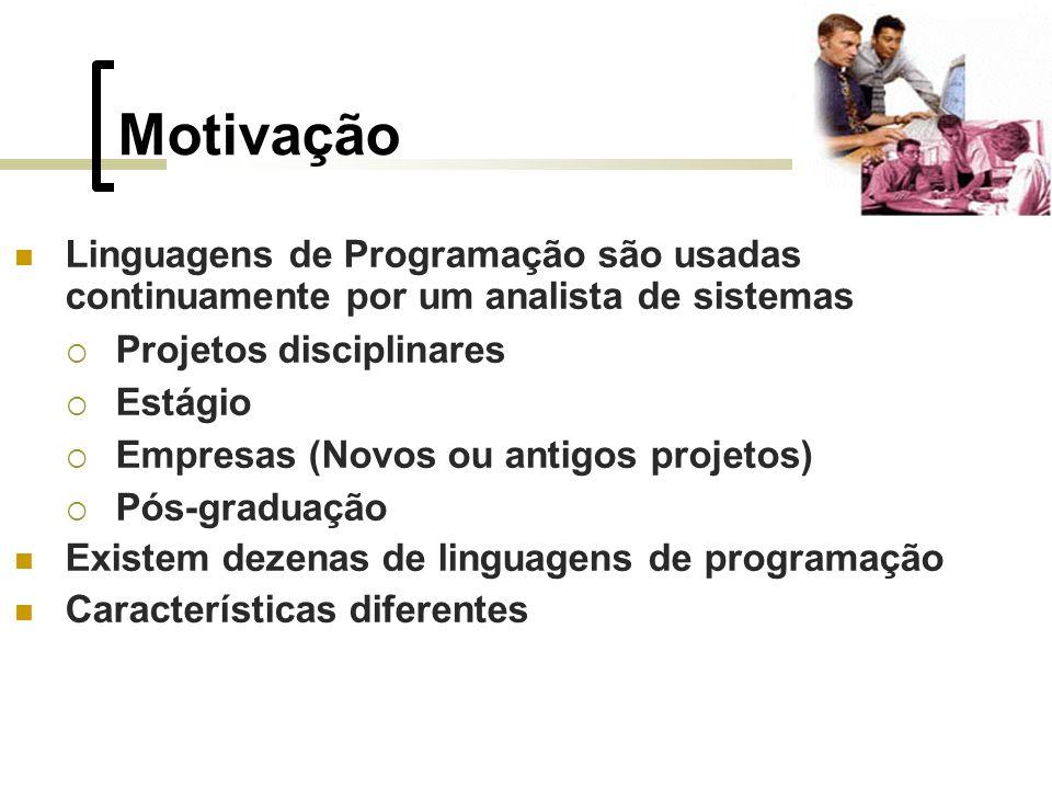 Motivação Linguagens de Programação são usadas continuamente por um analista de sistemas Projetos disciplinares Estágio Empresas (Novos ou antigos projetos) Pós-graduação Existem dezenas de linguagens de programação Características diferentes