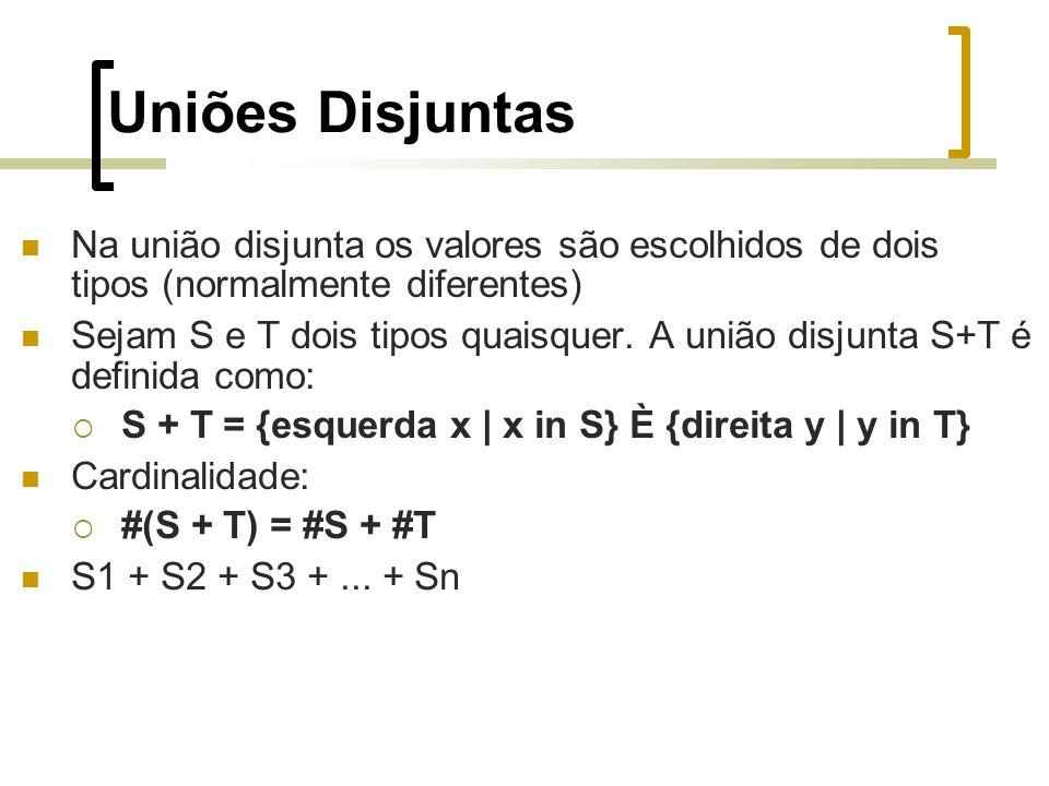 Uniões Disjuntas Na união disjunta os valores são escolhidos de dois tipos (normalmente diferentes) Sejam S e T dois tipos quaisquer.