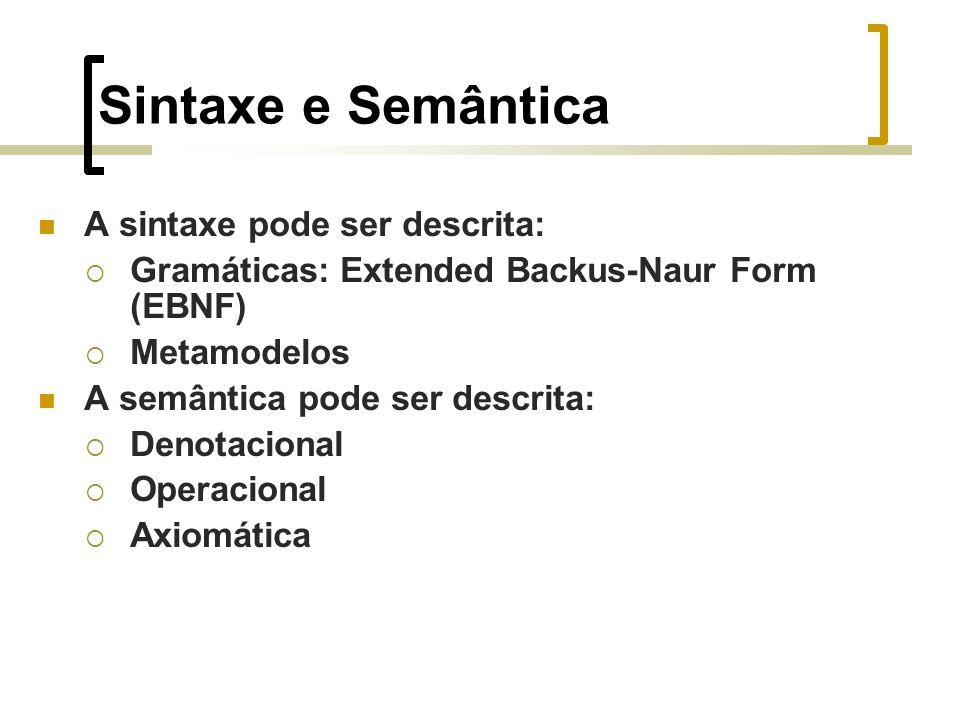 Sintaxe e Semântica A sintaxe pode ser descrita: Gramáticas: Extended Backus-Naur Form (EBNF) Metamodelos A semântica pode ser descrita: Denotacional Operacional Axiomática