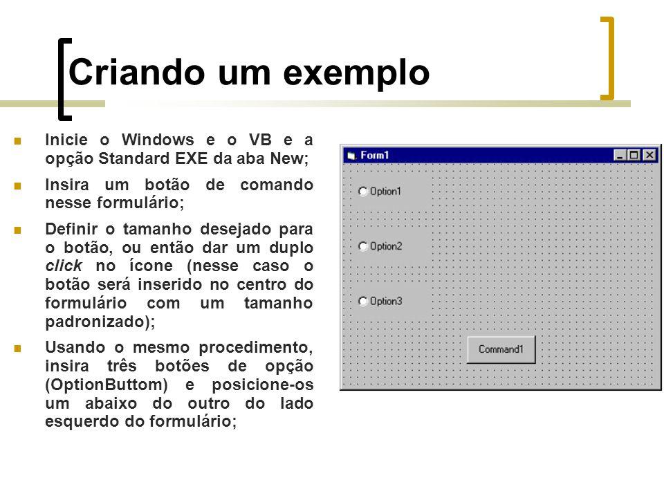 Criando um exemplo Inicie o Windows e o VB e a opção Standard EXE da aba New; Insira um botão de comando nesse formulário; Definir o tamanho desejado para o botão, ou então dar um duplo click no ícone (nesse caso o botão será inserido no centro do formulário com um tamanho padronizado); Usando o mesmo procedimento, insira três botões de opção (OptionButtom) e posicione-os um abaixo do outro do lado esquerdo do formulário;