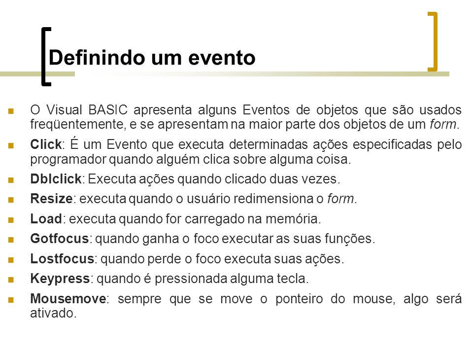 Definindo um evento O Visual BASIC apresenta alguns Eventos de objetos que são usados freqüentemente, e se apresentam na maior parte dos objetos de um form.