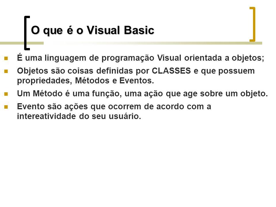 O que é o Visual Basic É uma linguagem de programação Visual orientada a objetos; Objetos são coisas definidas por CLASSES e que possuem propriedades, Métodos e Eventos.