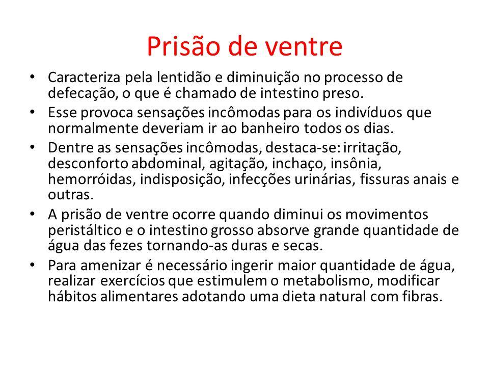 Prisão de ventre Caracteriza pela lentidão e diminuição no processo de defecação, o que é chamado de intestino preso. Esse provoca sensações incômodas
