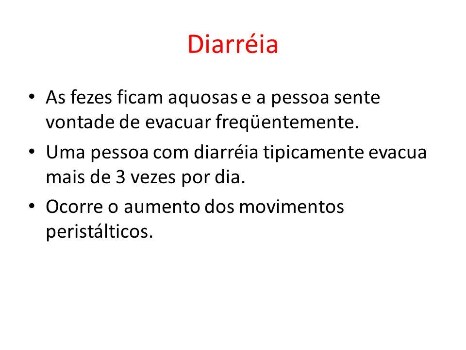 Diarréia As fezes ficam aquosas e a pessoa sente vontade de evacuar freqüentemente. Uma pessoa com diarréia tipicamente evacua mais de 3 vezes por dia